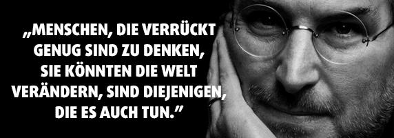 """""""Menschen, die verrückt genug sind zu denken, sie könnten die Welt verändern, sind diejenigen, die es auch tun."""""""
